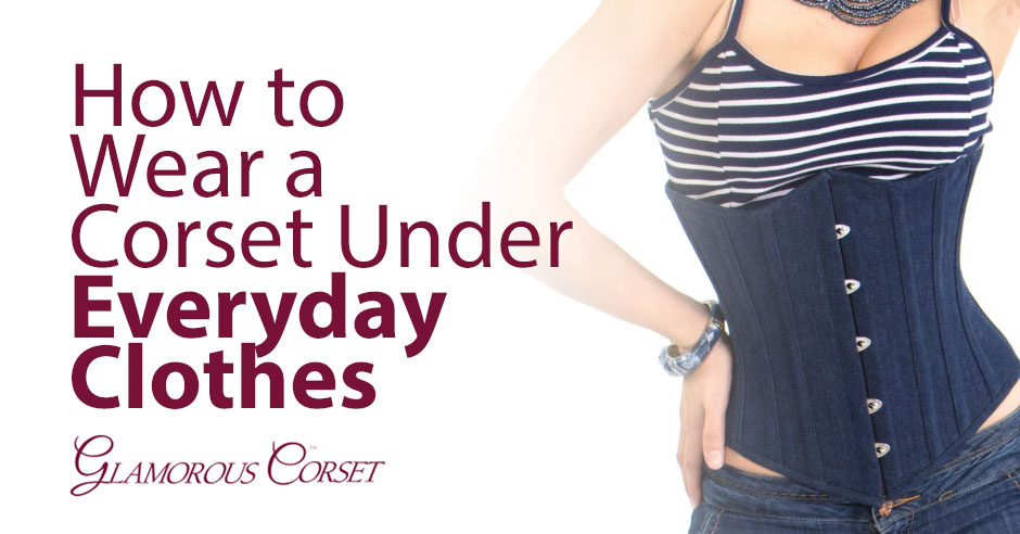 0bbd09d67e6 How To Wear A Corset Under Everyday Clothes - Glamorous Corset