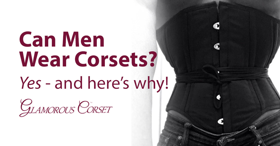 Can Men Wear Corsets? Yes - And Here's Why!