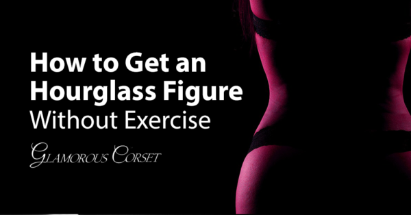 How to Get an Hourglass Figure Without Exercise