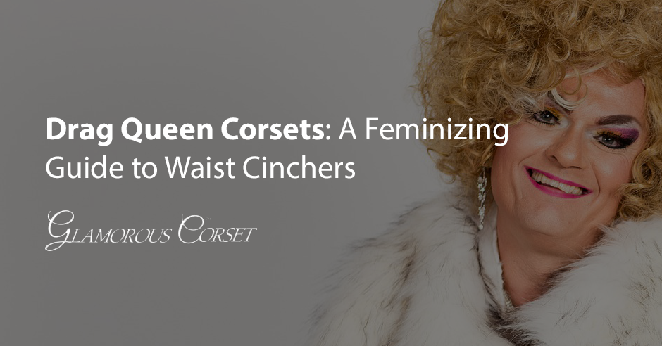Drag Queen Corsets: A Feminizing Guide to Waist Cinchers